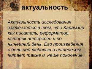актуальность Актуальность исследования заключается в том, что Карамзин как п