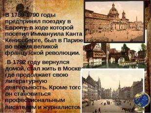 В 1789-1790 годы предпринял поездку в Европу, в ходе которой посетил Иммануил