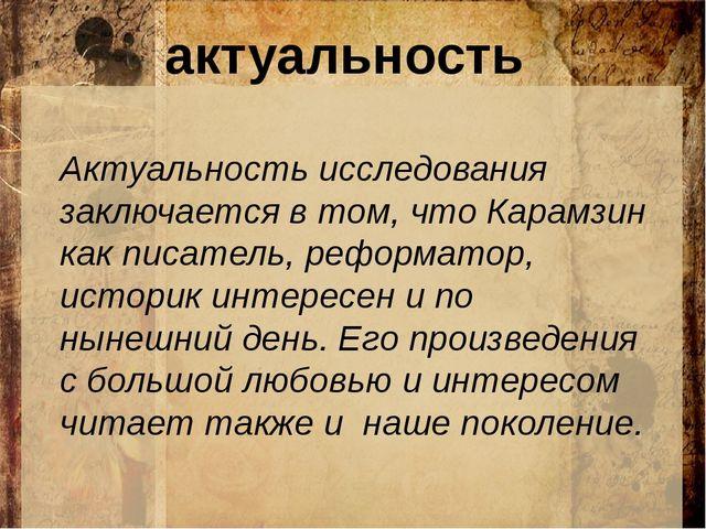 актуальность Актуальность исследования заключается в том, что Карамзин как п...