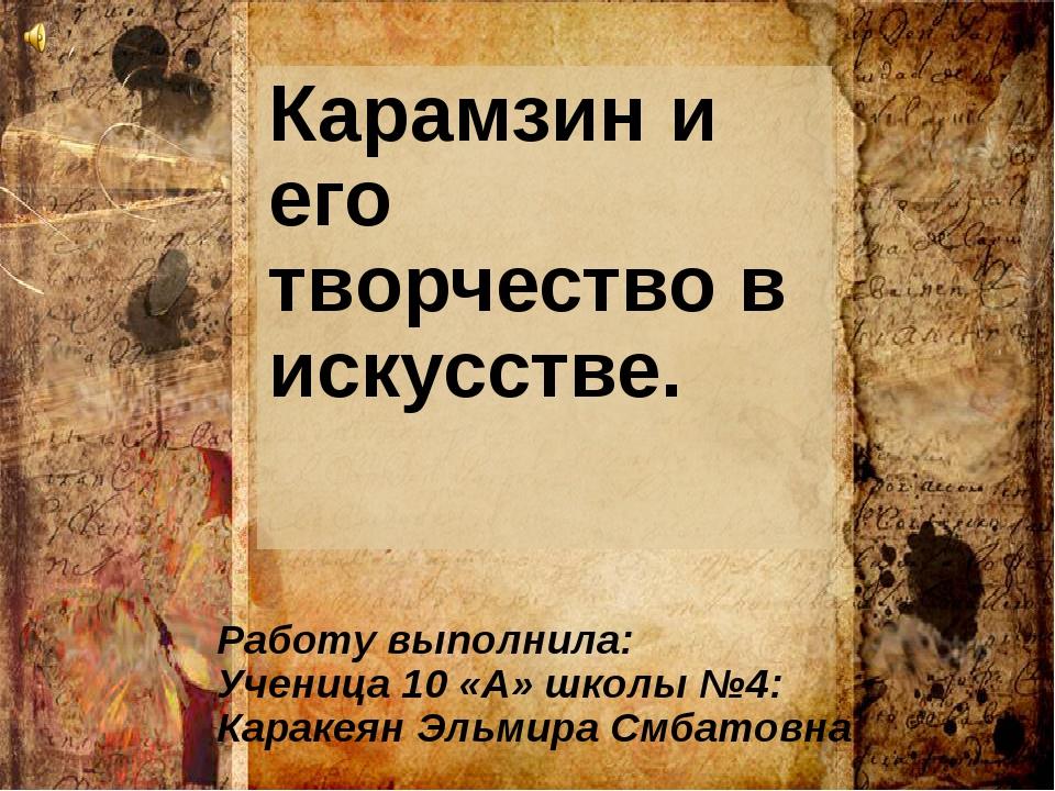Карамзин и его творчество в искусстве. Работу выполнила: Ученица 10 «А» школы...
