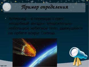 Пример определения Астероид – в переводе с греч. «подобный звезде», относител