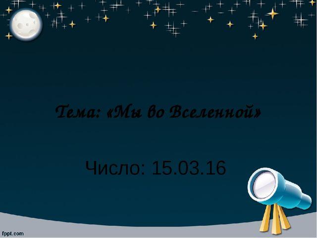 Тема: «Мы во Вселенной» Число: 15.03.16