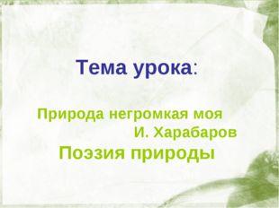 Тема урока: Природа негромкая моя И. Харабаров Поэзия природы