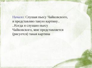 Начало: Слушая пьесу Чайковского, я представляю такую картину.. ..Когда я сл