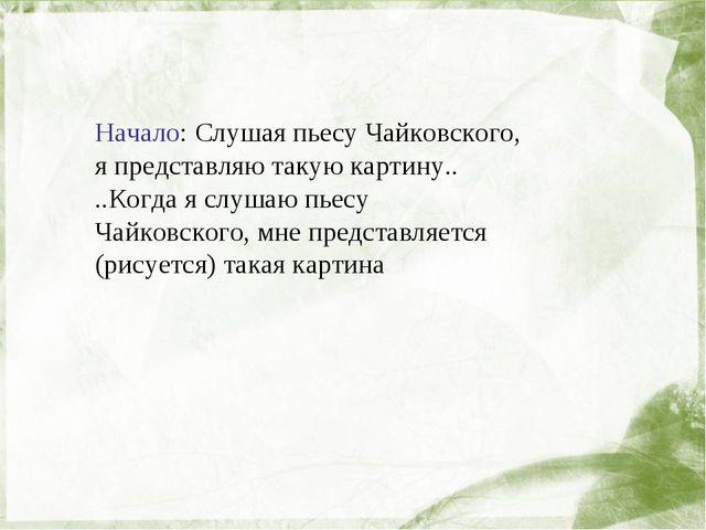 Начало: Слушая пьесу Чайковского, я представляю такую картину.. ..Когда я сл...