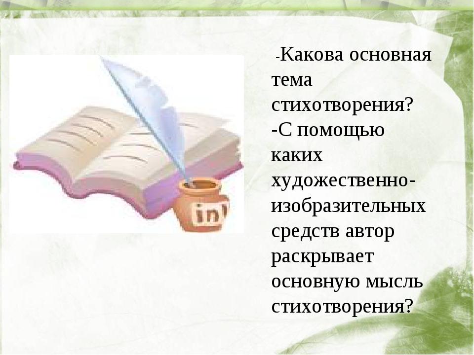 -Какова основная тема стихотворения? -С помощью каких художественно- изобраз...