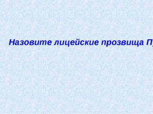 Назовите лицейские прозвища Пушкина.