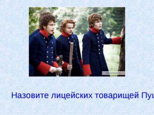 Назовите лицейских товарищей Пушкина?