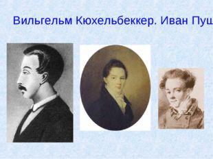 Вильгельм Кюхельбеккер. Иван Пущин. Антон Дельвиг.