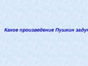 Какое произведение Пушкин задумал ещё в лицее?
