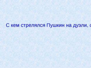 С кем стрелялся Пушкин на дуэли, ставшей роковой для него?