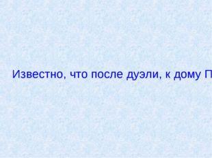 Известно, что после дуэли, к дому Пушкина приходили обеспокоенные почитатели