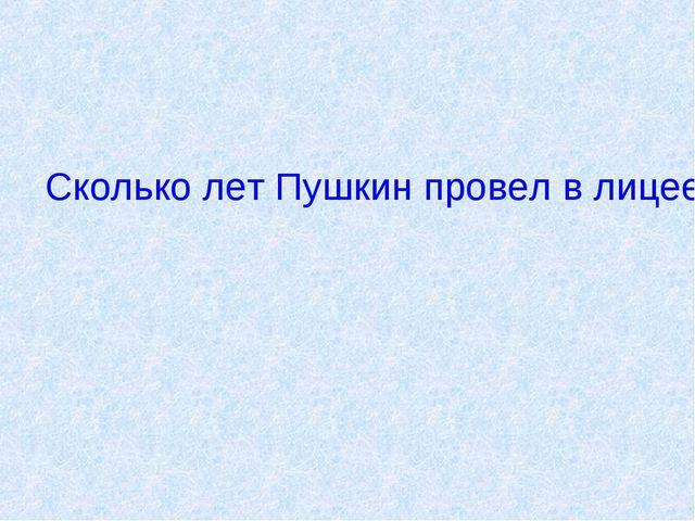 Сколько лет Пушкин провел в лицее?