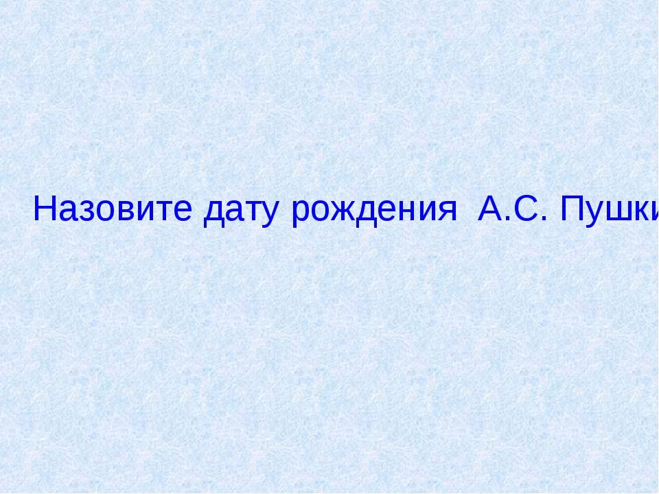 Назовите дату рождения А.С. Пушкина.