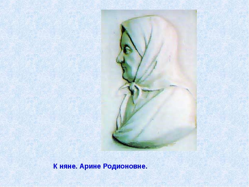 К няне. Арине Родионовне.