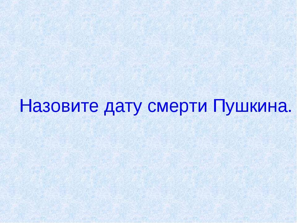 Назовите дату смерти Пушкина.