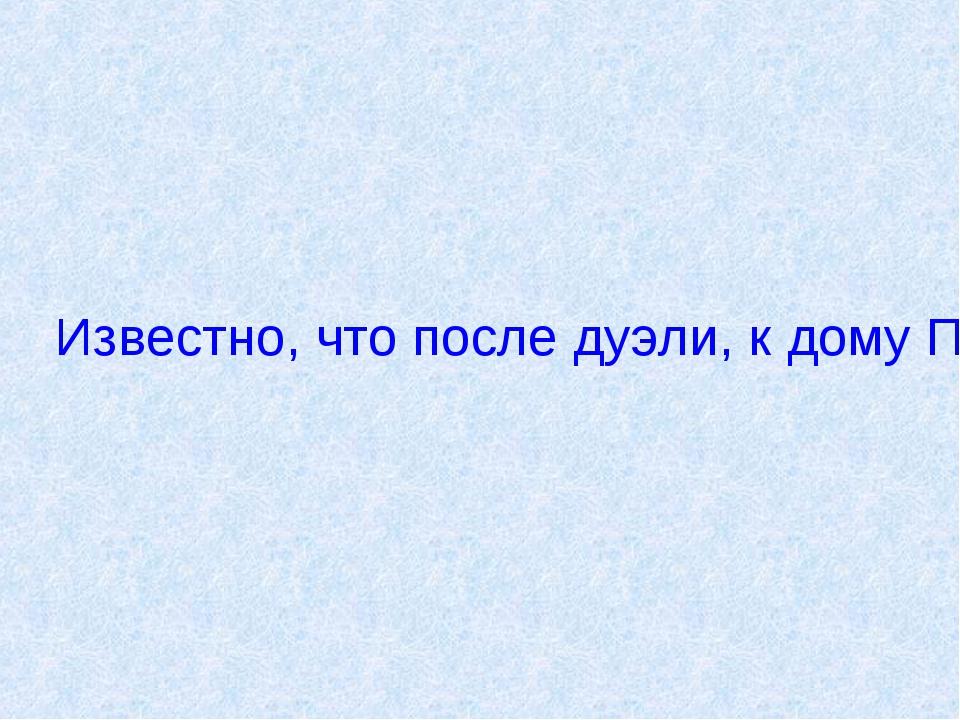 Известно, что после дуэли, к дому Пушкина приходили обеспокоенные почитатели...
