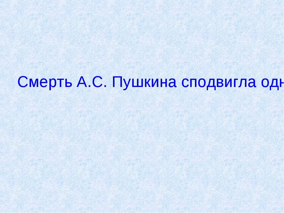 Смерть А.С. Пушкина сподвигла одного молодого и не слишком известного поэта н...
