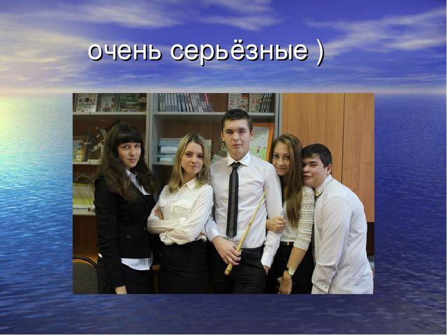 очень серьёзные )