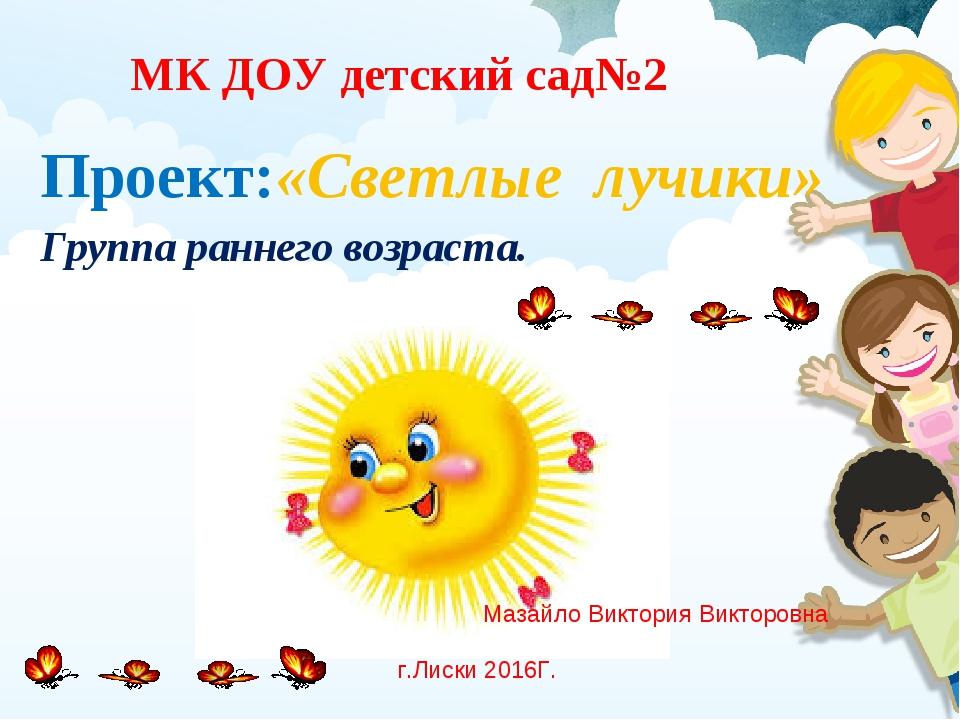 Проект:«Светлые лучики» Группа раннего возраста. МК ДОУ детский сад№2 Мазайло...