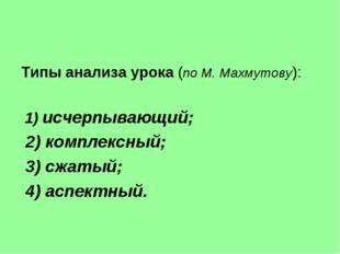 Типы анализа урока (по М. Махмутову): 1) исчерпывающий; 2) комплексный; 3) сж