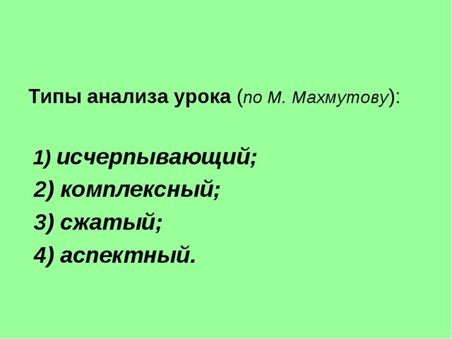 Типы анализа урока (по М. Махмутову): 1) исчерпывающий; 2) комплексный; 3) сж...