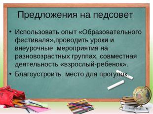 Предложения на педсовет Использовать опыт «Образовательного фестиваля»,провод