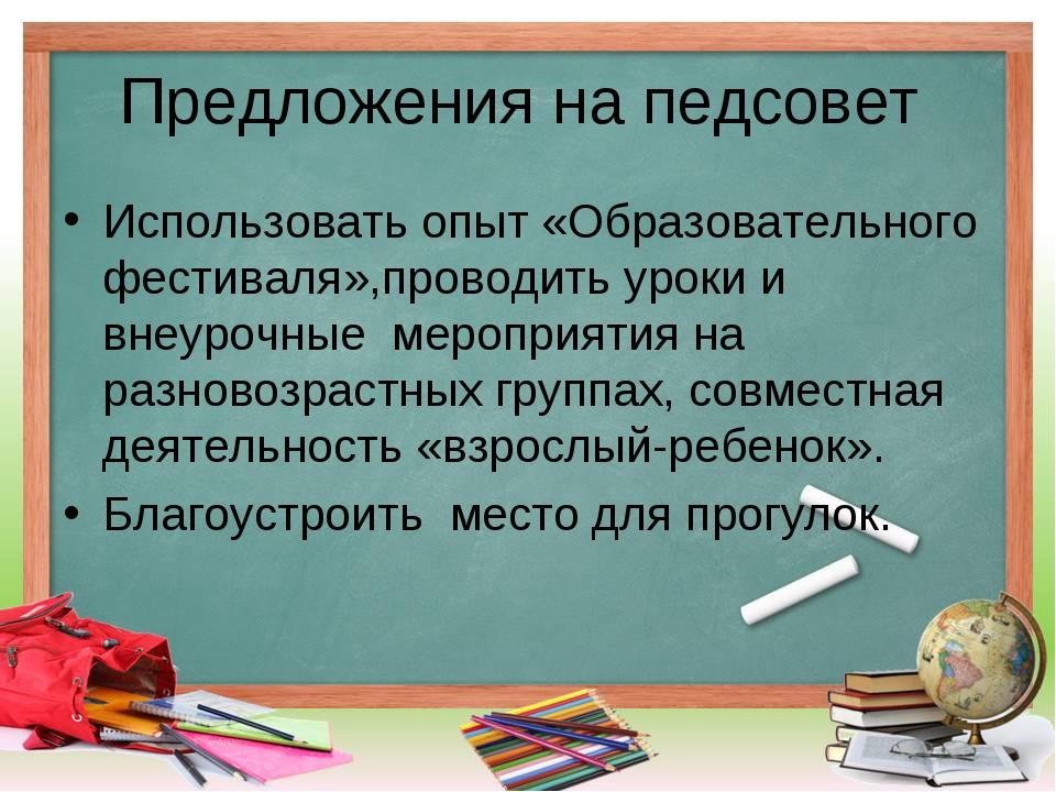 Предложения на педсовет Использовать опыт «Образовательного фестиваля»,провод...