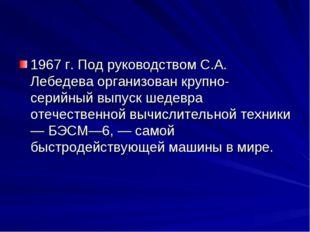 1967 г. Под руководством С.А. Лебедева организован крупно-серийный выпуск шед