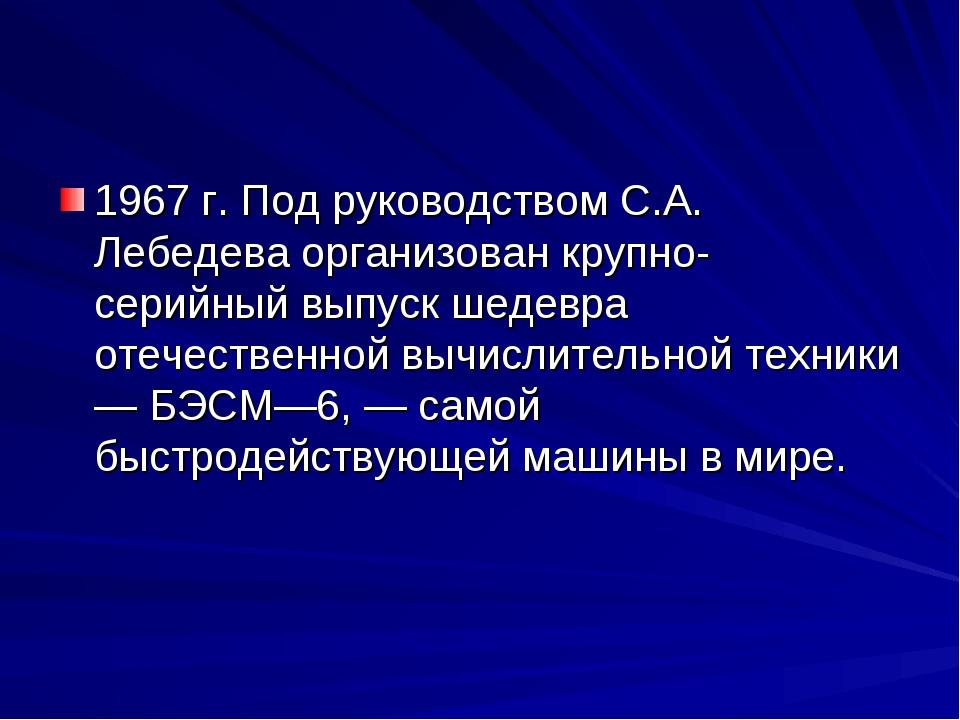 1967 г. Под руководством С.А. Лебедева организован крупно-серийный выпуск шед...