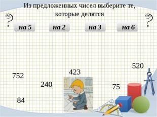 Из предложенных чисел выберите те, которые делятся на 5 на 2 на 3 на 6 240 2
