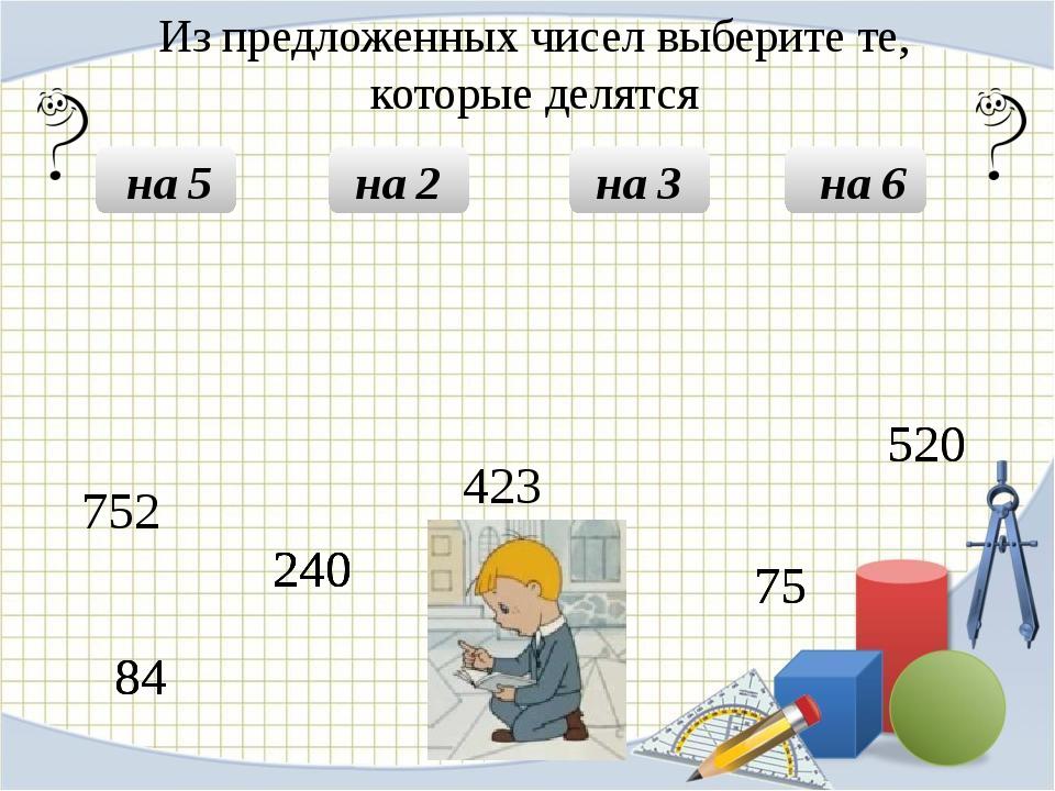 Из предложенных чисел выберите те, которые делятся на 5 на 2 на 3 на 6 240 2...