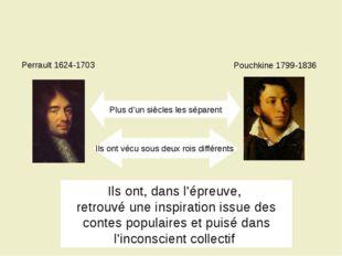 Perrault 1624-1703 Pouchkine 1799-1836 Plus d'un siècles les séparent Ils ont