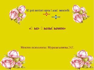 «Қыз- қылығымен» Мектеп психологы: Муразагалиева.Э.Г. Бөрлі негізгі орта қаз