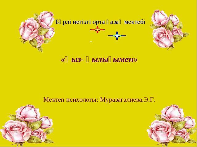 «Қыз- қылығымен» Мектеп психологы: Муразагалиева.Э.Г. Бөрлі негізгі орта қаз...