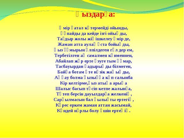 Қыздарға: Өмір қатал көтермейді ойынды, Ұқпайды да кейде ізгі ойыңды, Тағдыр...