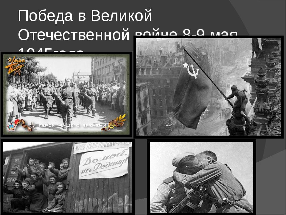 Победа в Великой Отечественной войне 8-9 мая 1945года.