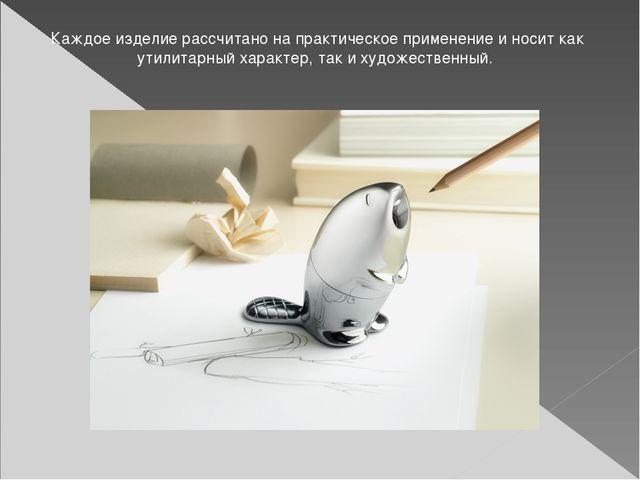 Каждое изделие рассчитано на практическое применение и носит как утилитарный...