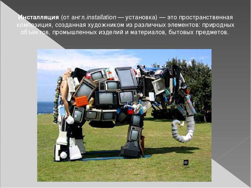 Инсталляция (от англ.installation — установка) — это пространственная компози...