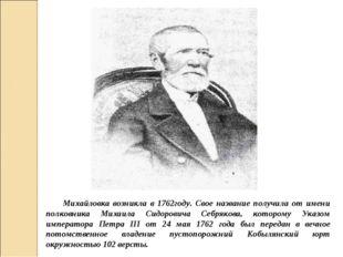 Михайловка возникла в 1762году. Свое название получила от имени полковника Ми