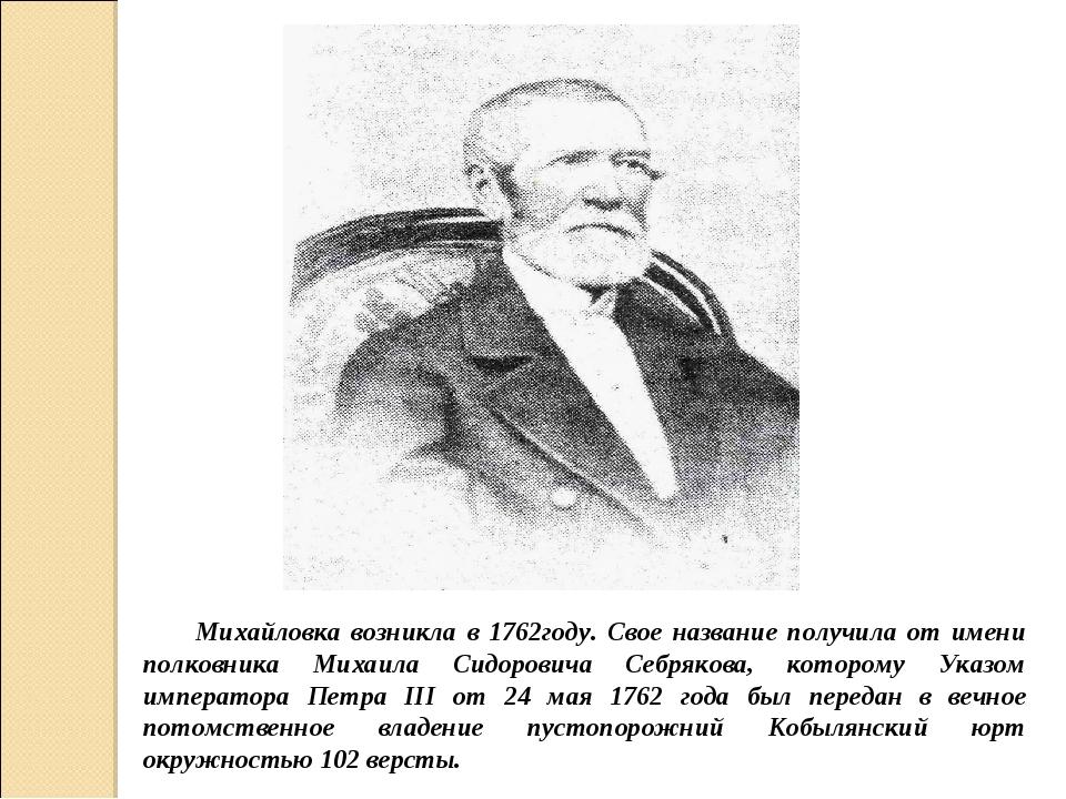 Михайловка возникла в 1762году. Свое название получила от имени полковника Ми...