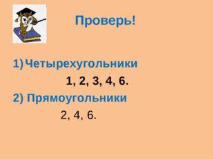 Проверь! Четырехугольники 1, 2, 3, 4, 6. 2) Прямоугольники 2, 4, 6.