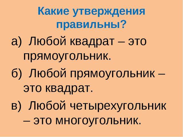 Какие утверждения правильны? а) Любой квадрат – это прямоугольник. б) Любой п...