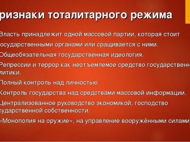 Признаки тоталитарного режима 1. Власть принадлежит одной массовой партии, ко...