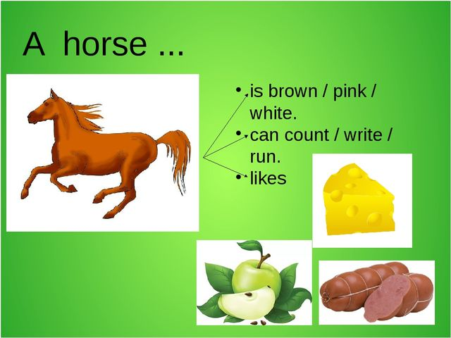 A horse ... is brown / pink / white. can count / write / run. likes