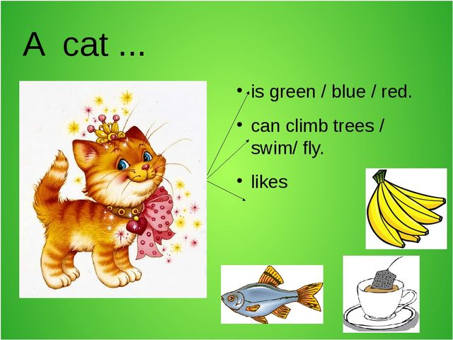 A cat ... is green / blue / red. can climb trees / swim/ fly. likes