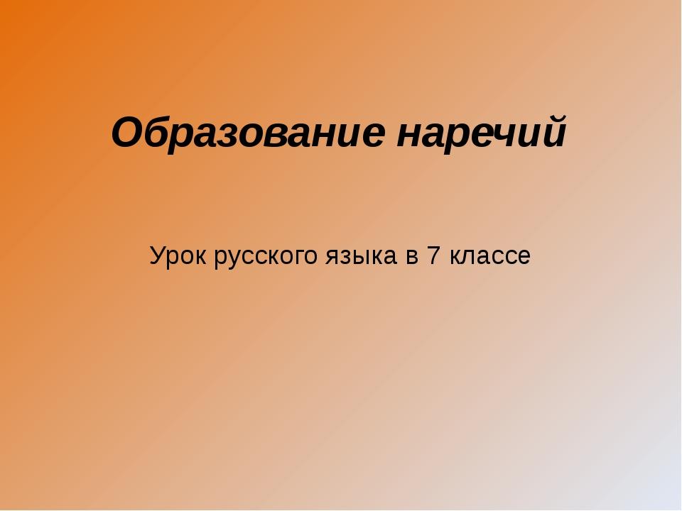 Образование наречий Урок русского языка в 7 классе Савченко Лариса Ивановна