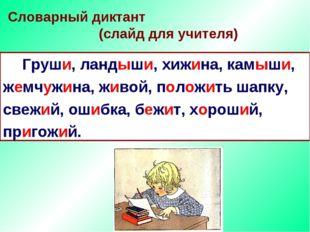 Словарный диктант (слайд для учителя) Груши, ландыши, хижина, камыши, жемчуж