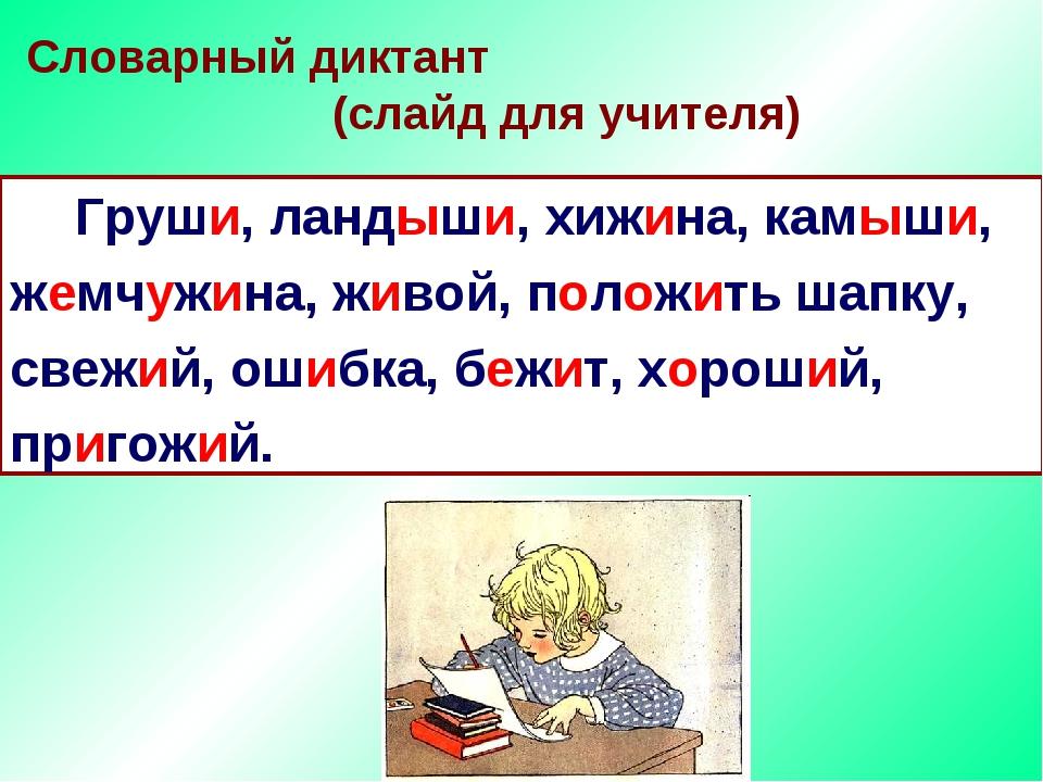 Словарный диктант (слайд для учителя) Груши, ландыши, хижина, камыши, жемчуж...