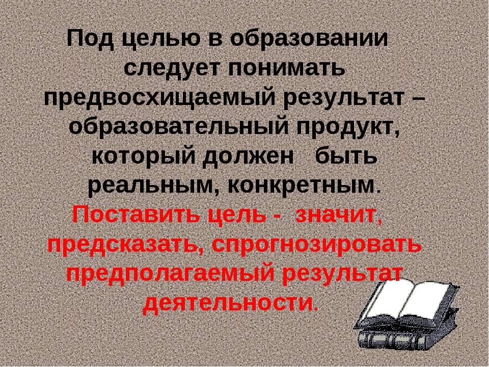 Под целью в образовании следует понимать предвосхищаемый результат – образова...